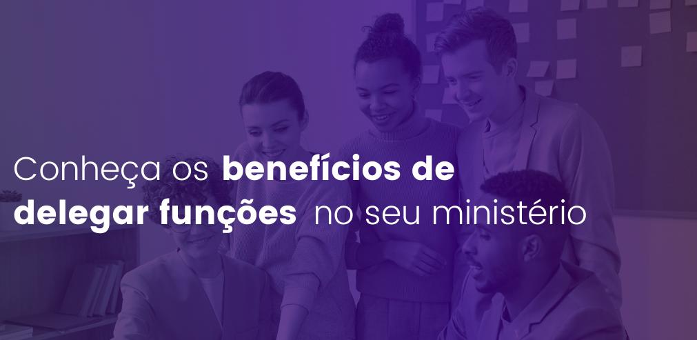Conheça os benefícios de delegar funções no seu ministério