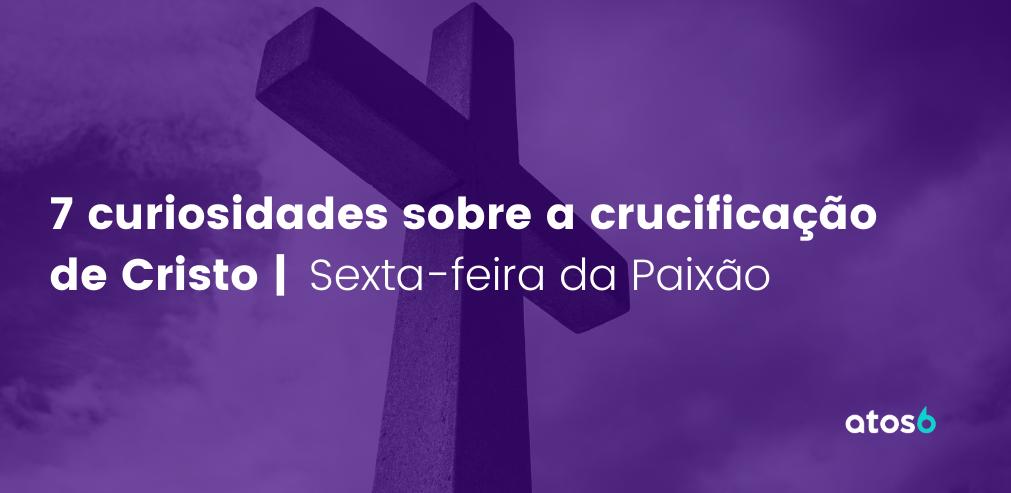 7 curiosidades sobre a crucificação de Cristo